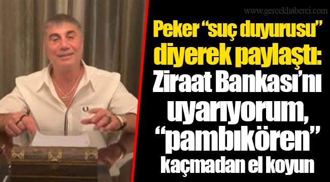 """Peker """"suç duyurusu"""" diyerek paylaştı: Ziraat Bankası'nı uyarıyorum, """"pambıkören"""" kaçmadan el koyun"""