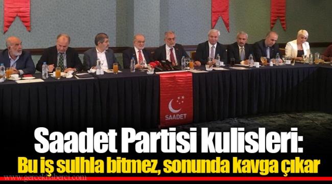 Saadet Partisi kulisleri: Bu iş sulhla bitmez, sonunda kavga çıkar