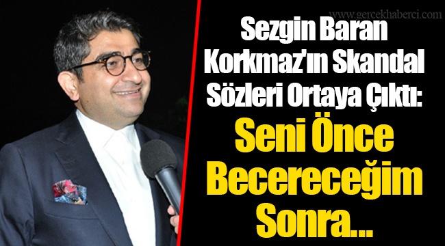Sezgin Baran Korkmaz'ın Skandal Sözleri Ortaya Çıktı: Seni Önce Becereceğim Sonra...