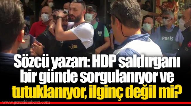 Sözcü yazarı: HDP saldırganı bir günde sorgulanıyor ve tutuklanıyor, ilginç değil mi?
