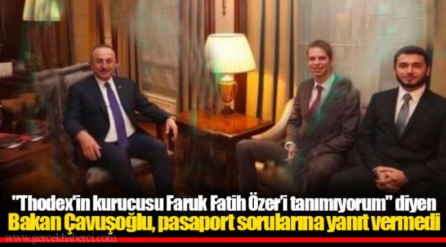 """""""Thodex'in kurucusu Faruk Fatih Özer'i tanımıyorum"""" diyen Bakan Çavuşoğlu, pasaport sorularına yanıt vermedi"""