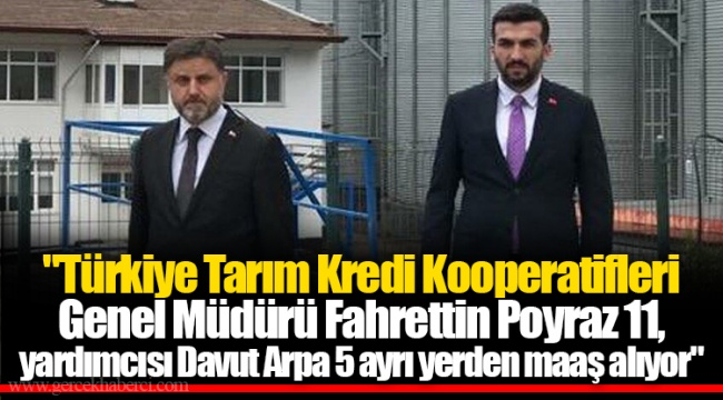 """""""Türkiye Tarım Kredi Kooperatifleri Genel Müdürü Fahrettin Poyraz 11, yardımcısı Davut Arpa 5 ayrı yerden maaş alıyor"""""""