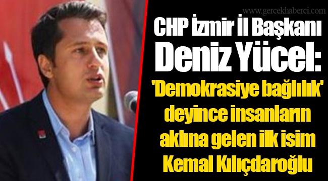 CHP İzmir İl Başkanı Deniz Yücel: 'Demokrasiye bağlılık' deyince insanların aklına gelen ilk isim Kemal Kılıçdaroğlu