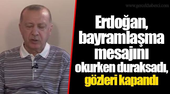 Erdoğan, bayramlaşma mesajını okurken duraksadı, gözleri kapandı