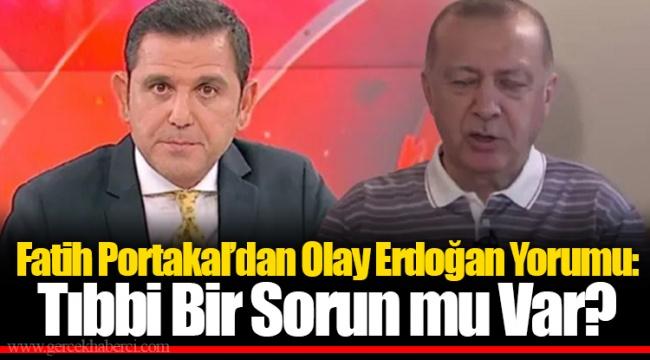 Fatih Portakal'dan Olay Erdoğan Yorumu: Tıbbi Bir Sorun mu Var?