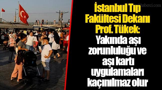 İstanbul Tıp Fakültesi Dekanı Prof. Tükek: Yakında aşı zorunluluğu ve aşı kartı uygulamaları kaçınılmaz olur