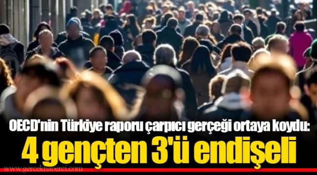 OECD'nin Türkiye raporu çarpıcı gerçeği ortaya koydu: 4 gençten 3'ü endişeli