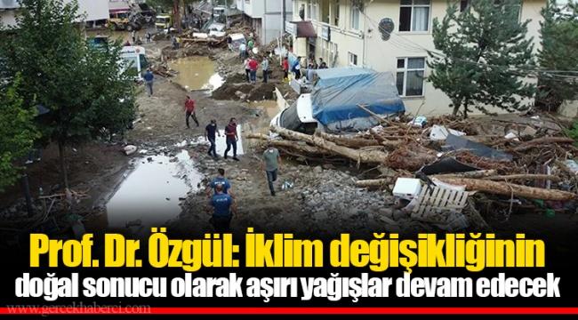 Prof. Dr. Özgül: İklim değişikliğinin doğal sonucu olarak aşırı yağışlar devam edecek