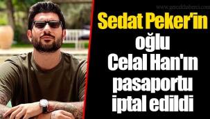 Sedat Peker'in oğlu Celal Han'ın pasaportu iptal edildi