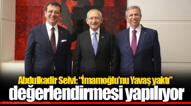 """Abdulkadir Selvi: """"İmamoğlu'nu Yavaş yaktı"""" değerlendirmesi yapılıyor"""