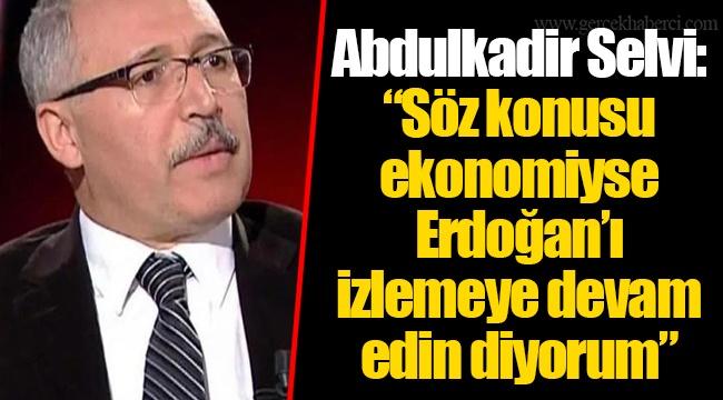 """Abdulkadir Selvi: """"Söz konusu ekonomiyse Erdoğan'ı izlemeye devam edin diyorum"""""""