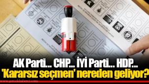 AK Parti... CHP... İYİ Parti... HDP... 'Kararsız seçmen' nereden geliyor?
