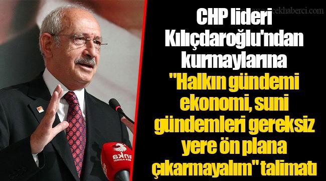 """CHP lideri Kılıçdaroğlu'ndan kurmaylarına """"Halkın gündemi ekonomi, suni gündemleri gereksiz yere ön plana çıkarmayalım"""" talimatı"""