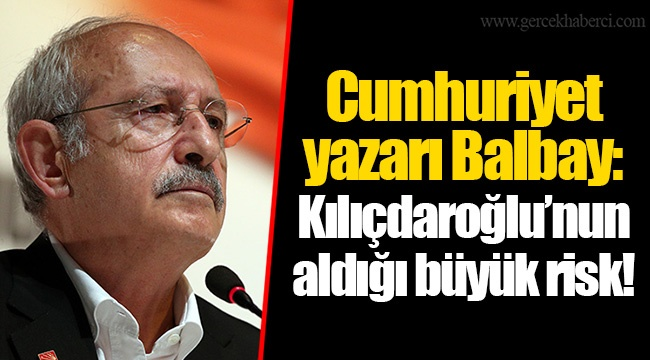 Cumhuriyet yazarı Balbay: Kılıçdaroğlu'nun aldığı büyük risk!