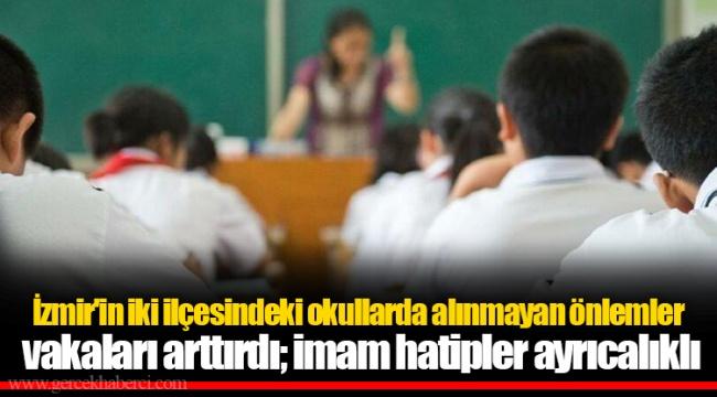 İzmir'in iki ilçesindeki okullarda alınmayan önlemler vakaları arttırdı; imam hatipler ayrıcalıklı