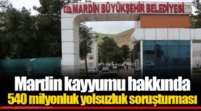 Mardin kayyumu hakkında 540 milyonluk yolsuzluk soruşturması
