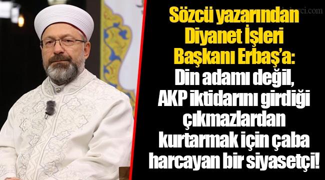 Sözcü yazarından Diyanet İşleri Başkanı Erbaş'a: Din adamı değil, AKP iktidarını girdiği çıkmazlardan kurtarmak için çaba harcayan bir siyasetçi!