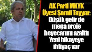 AK Parti MKYK Üyesi Şamil Tayyar: Düşük gelir de mega proje heyecanını azalttı.Yeni hikayeye ihtiyaç var