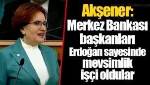 Akşener: Merkez Bankası başkanları Erdoğan sayesinde mevsimlik işçi oldular