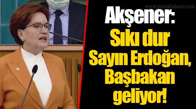 Akşener: Sıkı dur Sayın Erdoğan, Başbakan geliyor!