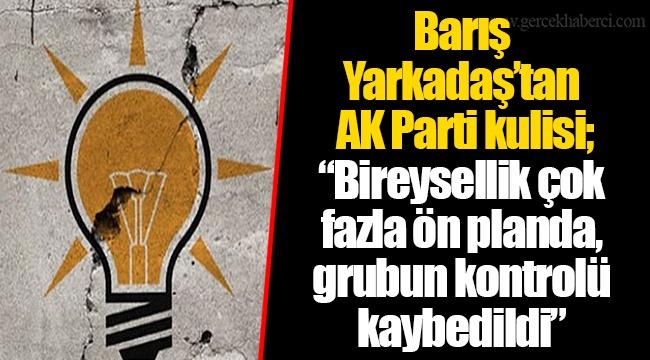 """Barış Yarkadaş'tan AK Parti kulisi; """"Bireysellik çok fazla ön planda, grubun kontrolü kaybedildi"""""""