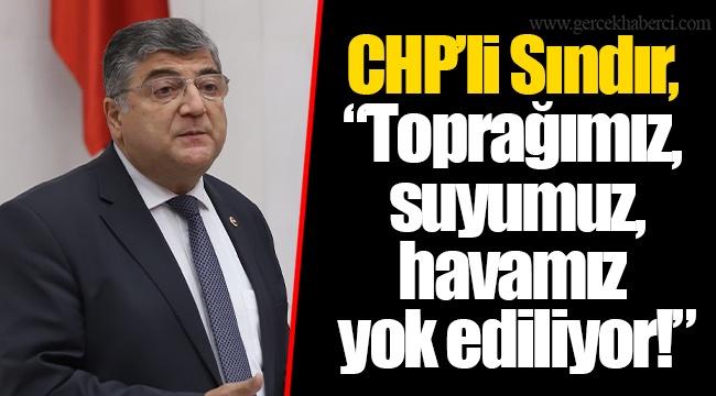 "CHP'li Sındır, ""Toprağımız, suyumuz, havamız yok ediliyor!"""