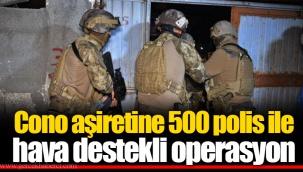 Cono aşiretine 500 polis ile hava destekli operasyon