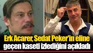 Erk Acarer, Sedat Peker'in eline geçen kaseti izlediğini açıkladı