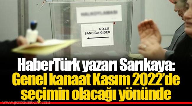 HaberTürk yazarı Sarıkaya: Genel kanaat Kasım 2022'de seçimin olacağı yönünde
