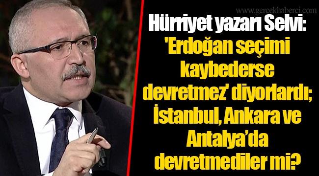 Hürriyet yazarı Selvi: 'Erdoğan seçimi kaybederse devretmez' diyorlardı; İstanbul, Ankara ve Antalya'da devretmediler mi?