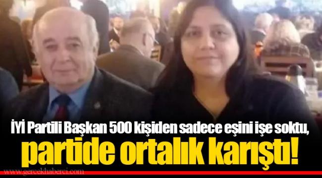 İYİ Partili Başkan 500 kişiden sadece eşini işe soktu, partide ortalık karıştı!