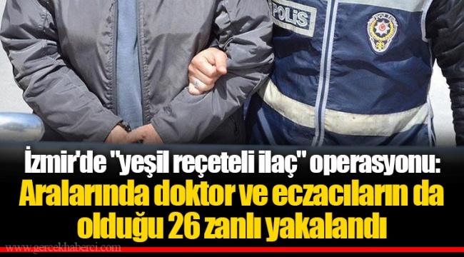 """İzmir'de """"yeşil reçeteli ilaç"""" operasyonu: Aralarında doktor ve eczacıların da olduğu 26 zanlı yakalandı"""