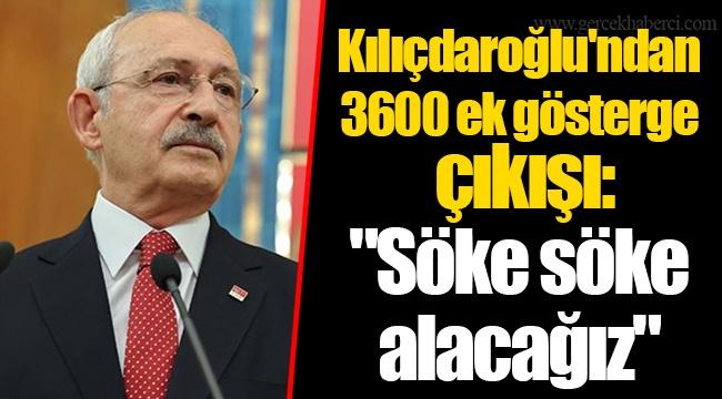 """Kılıçdaroğlu'ndan 3600 ek gösterge çıkışı: """"Söke söke alacağız"""""""