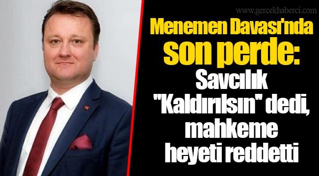 Menemen Davası'nda son perde: Savcılık ''Kaldırılsın'' dedi, mahkeme heyeti reddetti