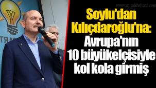 Soylu'dan Kılıçdaroğlu'na: Avrupa'nın 10 büyükelçisiyle kol kola girmiş