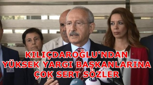 Kılıçdaroğlu'ndan yüksek yargı başkanlarına çok sert sözler